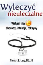 Wyleczyć nieuleczalne. Witamina C: choroby, infekcje, toksyny - Thomas E. Levy MD, JD