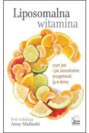 Liposomalna witamina C. Czym jest i jak samodzielnie przygotować ją w domu - Anna Maślana (red.)