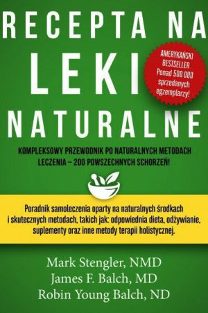 Recepta na leki naturalne. Mark Stengler, NMD, James F. Balch, MD, Robin Young Balch, ND